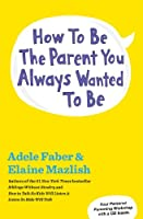 How to Be the Parent You Always Wanted to Be (English Edition)