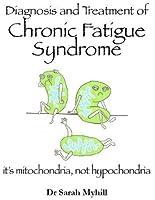 Diagnosis and Treatment of Chronic Fatigue Syndrome: Mitochondria, Not Hypochondria (Diagnosing & Treating)