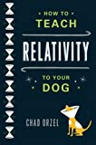 img - for How to Teach Relativity to Your Dog by Orzel, Chad. (Basic Books,2012) [Paperback] book / textbook / text book