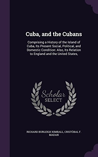 Cuba, and the Cubans: Comprising a History of the Island of Cuba, Its Present Social, Political, and Domestic Condition: Also, Its Relation to England and the United States,