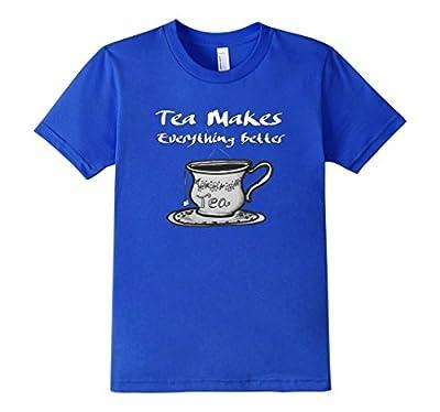 Tea Makes Everything Better - Tea Lover T Shirt Gift Idea
