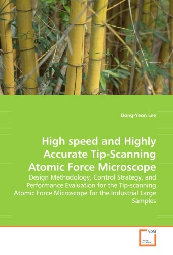 High Speed And Highly Accurate Tip-Scanning Atomic Force Microscope: Design Methodology, Control Strategy, And Performance Evaluation For The ... Microscope For The Industrial Large Samples