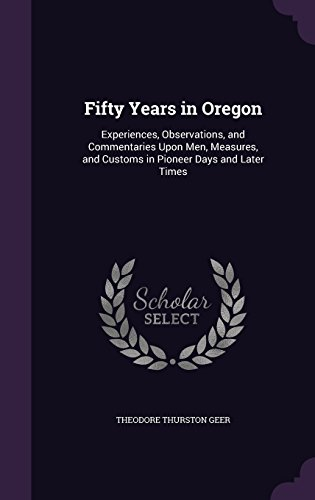 Fifty Years in Oregon: Experiences, Observations, and Commentaries Upon Men, Measures, and Customs in Pioneer Days and Later Times