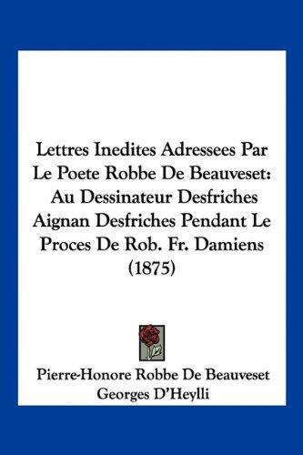 Lettres Inedites Adressees Par Le Poete Robbe de Beauveset: Au Dessinateur Desfriches Aignan Desfriches Pendant Le Proces de Rob. Fr. Damiens (1875)
