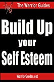 Build Up Your Self Esteem: How to Improve Self Esteem and Self Confidence