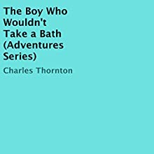 The Boy Who Wouldn't Take a Bath (Adventures Series) (       UNABRIDGED) by Charles Thornton Narrated by Nancy Isaacs
