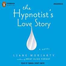 The Hypnotist's Love Story (       UNABRIDGED) by Liane Moriarty Narrated by Tamara Lovatt Smith