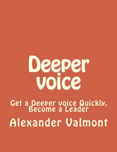 Deeper voice: Get a Deeper voice Quickly, Become a Leader (Low pitched voice, Attractive Voice, Voice Singers, Manly Voice, Charisma, Power) (Volume 1)