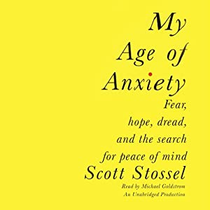 My Age of Anxiety: Fear, Hope, Dread, and the Search for Peace of Mind | [Scott Stossel]