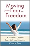 Moving from Fear to Freedom: A Woman's Guide to Peace in Every Situation Grace Fox