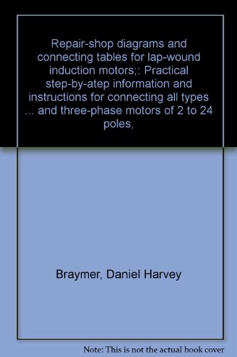 Repair-Shop Diagrams And Connecting Tables For Lap-Wound Induction Motors;: Practical Step-By-Atep Information And Instructions For Connecting All ... And Three-Phase Motors Of 2 To 24 Poles,