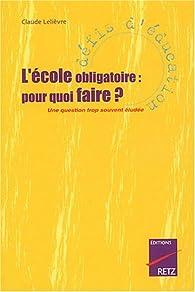 L\'Ecole obligatoire : Pourquoi faire ? Une question trop souventéludée par Claude Lelièvre