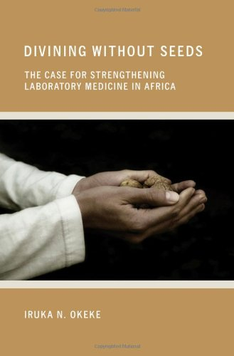 Divining Without Seeds: The Case For Strengthening Laboratory Medicine In Africa (The Culture And Politics Of Health Care Work)