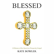 Blessed: A History of the American Prosperity Gospel Audiobook by Kate Bowler Narrated by Kate Bowler