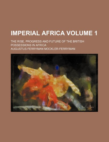 Imperial Africa; the rise, progress and future of the British possessions in Africa Volume 1