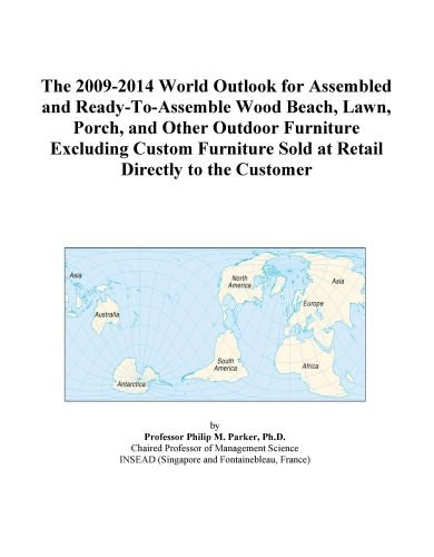 The 2009-2014 World Outlook for Assembled and Ready-To-Assemble Wood Beach, Lawn, Porch, and Other Outdoor Furniture Excluding Custom Furniture Sold at Retail Directly to the Customer