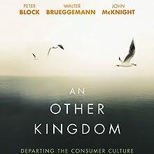 An Other Kingdom: Departing the Consumer Culture | Livre audio Auteur(s) : Peter Block, Walter Brueggemann, John McKnight Narrateur(s) : Mirron Willis
