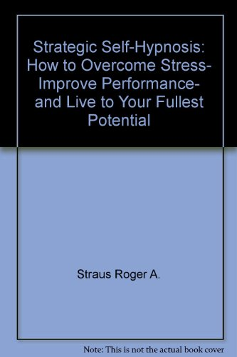 STRATEGIC SELF-HYPNOSIS: HOW TO OVERCOME STRESS- IMPROVE PERFORMANCE- AND LIVE TO YOUR FULLEST POTENTIAL