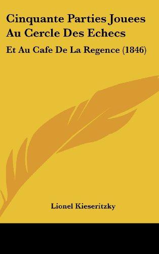 Cinquante Parties Jouees Au Cercle Des Echecs: Et Au Cafe de La Regence (1846)