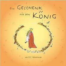 Ein Geschenk für den König: Eine Geschichte für kleine und große Leute (       UNABRIDGED) by D.C. Morehouse Narrated by Leila Ulama