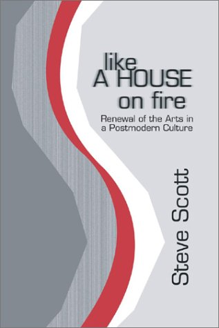 Like a House on Fire: Renewal of the Arts in a Postmodern Culture, STEVE SCOTT