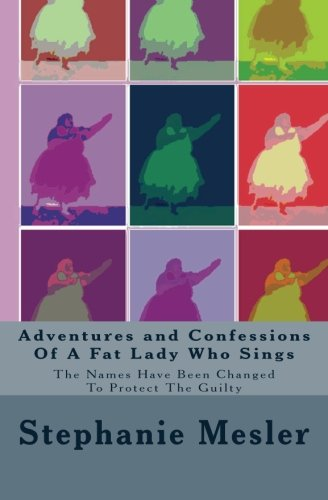 Adventures and Confessions Of A Fat Lady Who Sings: The Names Have Been Changed To Protect The Guilty