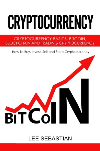 Cryptocurrency: Cryptocurrency Basics, Bitcoin, Blockchain and Trading Cryptocurrency - How To Buy, Invest, Sell and Store Cryptocurrency. [Sebastian, Lee] (Tapa Blanda)