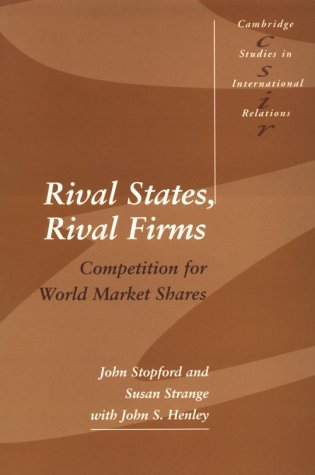 Rival States, Rival Firms: Competition for World Market Shares (Cambridge Studies in International Relations)