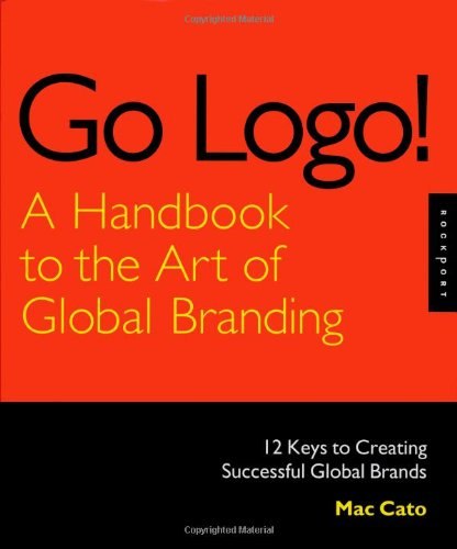 Go Logo! A Handbook to the Art of Global Branding: 12 Keys to Creating Successful Global Brands