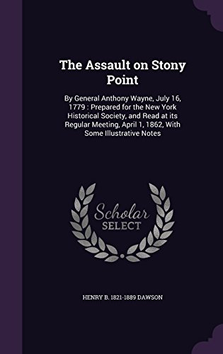 The Assault on Stony Point: By General Anthony Wayne, July 16, 1779 : Prepared for the New York Historical Society, and Read at its Regular Meeting, April 1, 1862, With Some Illustrative Notes