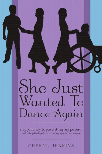 She Just Wanted To Dance Again: My Journey to Parenting My Parent and A Simplified Guide to Becoming a Parent's Caregive