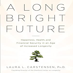 A Long Bright Future: An Action Plan for a Lifetime of Happiness, Health, and Financial Security | [Laura L. Carstensen, Ph.D.]