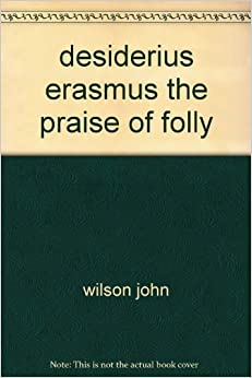 An analysis of the praise of folly by desiderius erasmus