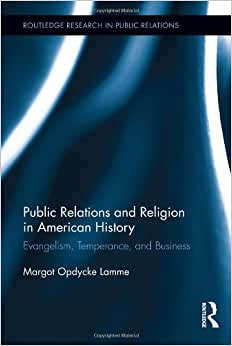 Public Relations And Religion In American History: Evangelism, Temperance, And Business (Routledge Research In Public Relations)