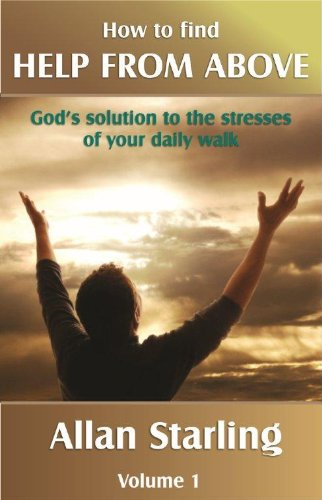 How to Find HELP FROM ABOVE. Volume 1 – God's solution to the stresses of your daily walk. (How to Find HELP FROM ABOVE – God's solution to the stresses of your daily walk.)