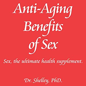 Anti-Aging Benefits of Sex: Sex - The Ultimate Health Supplement: Red Book Series, Volume 2 | [Dr. Shelley]