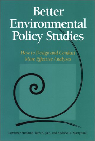 Better Environmental Policy Studies: How To Design And Conduct More Effective Analyses, Lawrence Susskind, Ravi K. Jain, Andrew O. Martyniuk