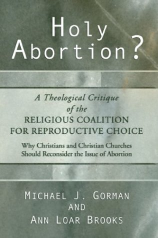 Holy Abortion? a Theological Critique of the Religious Coalition for Reproductive Choice, MICHAEL J. GORMAN, ANN LOAR BROOKS