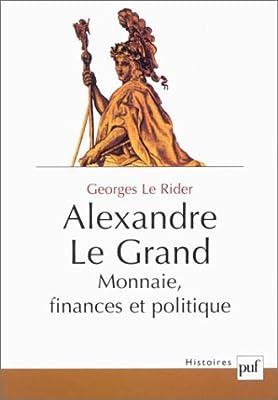 Alexandre Le Grand : Monnaies, finances et politique par Georges le Rider