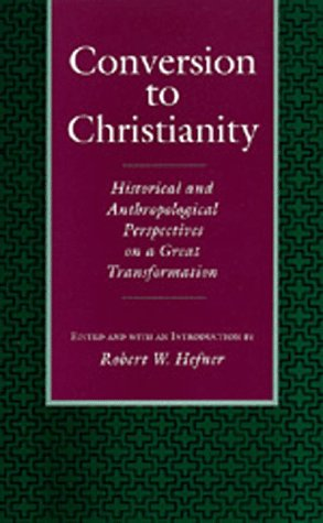 Conversion to Christianity: Historical and Anthropological Perspectives on a Great Transformation, ROBERT HEFNER, ED.