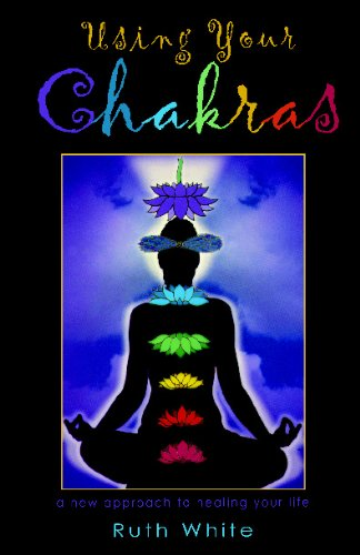 Using Your Chakras: A New Approach to Healing Your Life