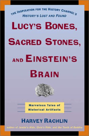 Lucy's Bones, Sacred Stones & Einstein's Brain: The Remarkable Stories Behind the Great Objects and Artifacts of History, from Antiquity to the Modern Era, Harvey Rachlin