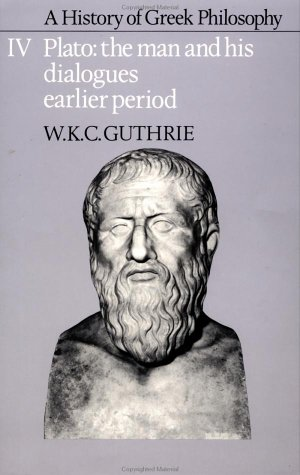 A History of Greek Philosophy: Volume 4, Plato: The Man and his Dialogues: Earlier Period (Plato - The Man & His Dialogues - Earlier Period), W. C. K. GUTHRIE