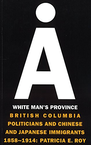 A White Man's Province: British Columbia Politicians and Chinese and Japanese Immigrants, 1858-1914 (Collection Papiers