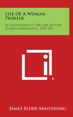 Life of a Woman Pioneer: As Illustrated in the Life of Elsie Strawn Armstrong, 1789-1871