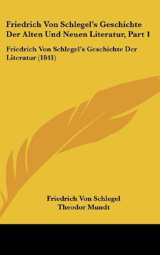 Friedrich Von Schlegel's Geschichte Der Alten Und Neuen Literatur, Part 1: Friedrich Von Schlegel's Geschichte Der Literatur (1841)