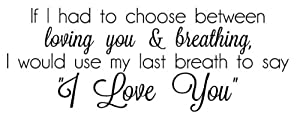 If I Had To Choose Between Loving You And Breathing, I Would Use My Last Breath To Say I Love You vinyl decal wall saying by Wall Saying Vinyl Lettering