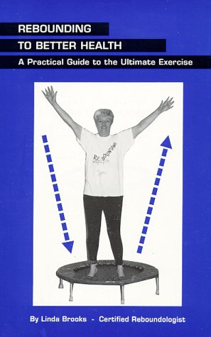 Rebounding to Better Health: A Practical Guide to the Ultimate Exercise, Linda Brooks
