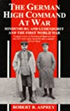 The German High Command at War: Hindenburg and Ludendorff and the First World War (0751510386) by Robert B. Asprey