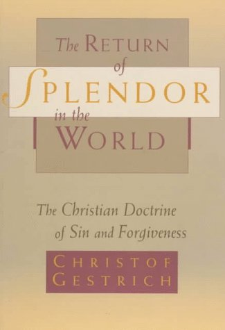 Return of Splendor in the World : The Christian Doctrine of Sin and Forgiveness, CHRISTOF GESTRICH